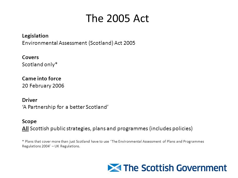 The 2005 Act Legislation Environmental Assessment (Scotland) Act 2005 Covers Scotland only* Came into force 20 February 2006 Driver 'A Partnership for a better Scotland' Scope All Scottish public strategies, plans and programmes (includes policies) * Plans that cover more than just Scotland have to use 'The Environmental Assessment of Plans and Programmes Regulations 2004' – UK Regulations.