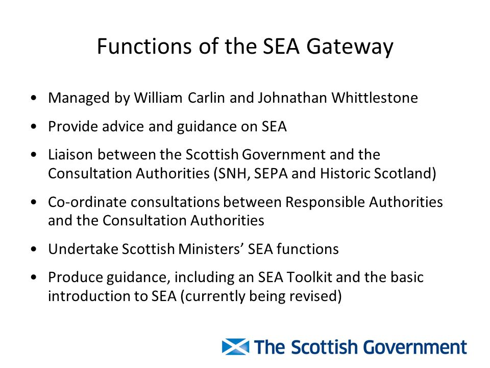 Functions of the SEA Gateway Managed by William Carlin and Johnathan Whittlestone Provide advice and guidance on SEA Liaison between the Scottish Government and the Consultation Authorities (SNH, SEPA and Historic Scotland) Co-ordinate consultations between Responsible Authorities and the Consultation Authorities Undertake Scottish Ministers' SEA functions Produce guidance, including an SEA Toolkit and the basic introduction to SEA (currently being revised)