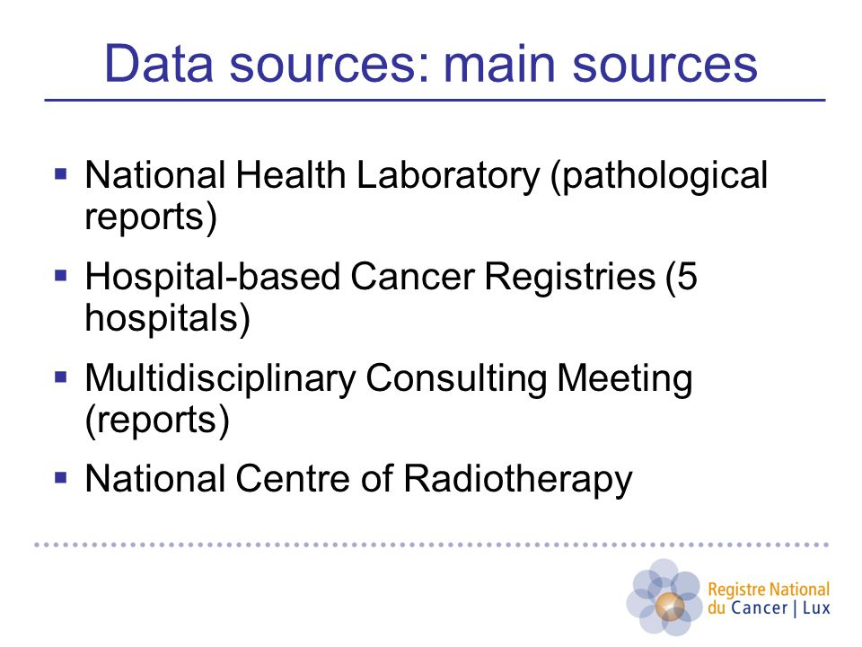 Data sources: main sources  National Health Laboratory (pathological reports)  Hospital-based Cancer Registries (5 hospitals)  Multidisciplinary Consulting Meeting (reports)  National Centre of Radiotherapy