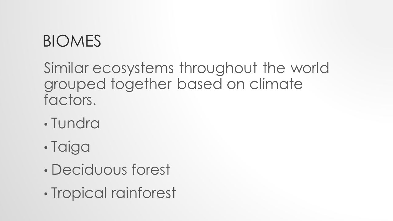 BIOMES Similar ecosystems throughout the world grouped together based on climate factors.