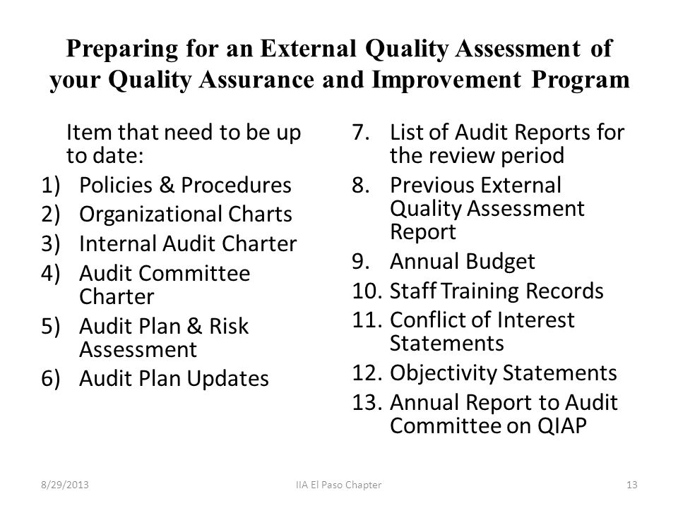 Preparing for an External Quality Assessment of your Quality Assurance and Improvement Program Item that need to be up to date: 1)Policies & Procedures 2)Organizational Charts 3)Internal Audit Charter 4)Audit Committee Charter 5)Audit Plan & Risk Assessment 6)Audit Plan Updates 7.List of Audit Reports for the review period 8.Previous External Quality Assessment Report 9.Annual Budget 10.Staff Training Records 11.Conflict of Interest Statements 12.Objectivity Statements 13.Annual Report to Audit Committee on QIAP 8/29/201313IIA El Paso Chapter