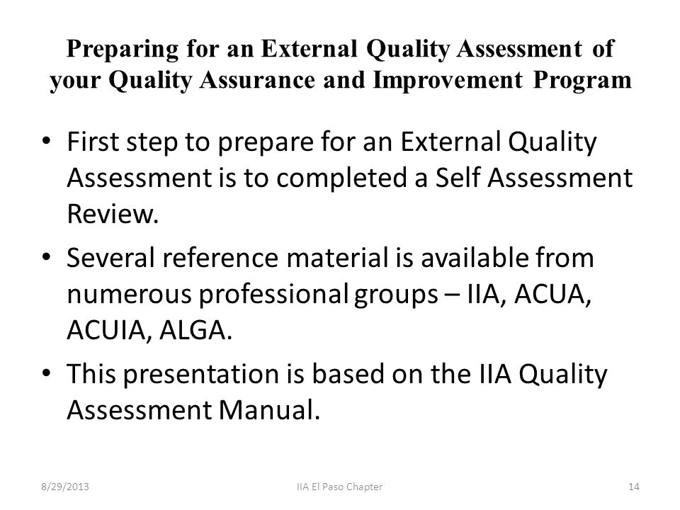 Preparing for an External Quality Assessment of your Quality Assurance and Improvement Program First step to prepare for an External Quality Assessment is to completed a Self Assessment Review.