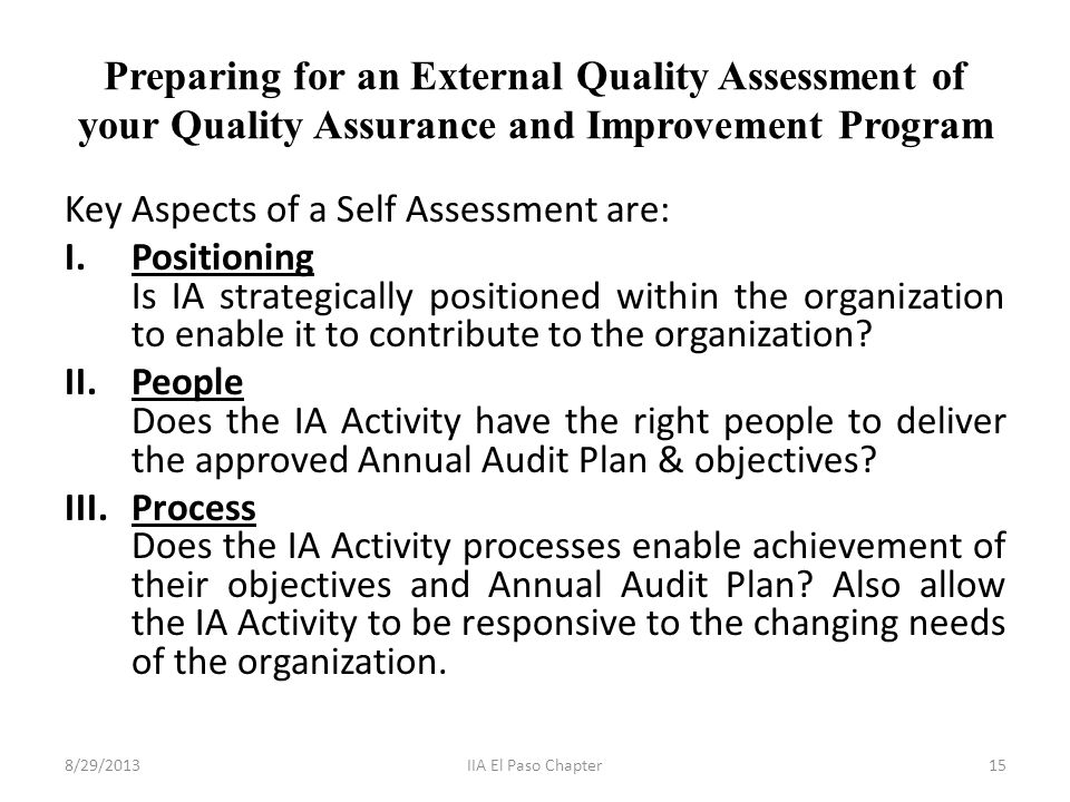 Preparing for an External Quality Assessment of your Quality Assurance and Improvement Program Key Aspects of a Self Assessment are: I.Positioning Is IA strategically positioned within the organization to enable it to contribute to the organization.