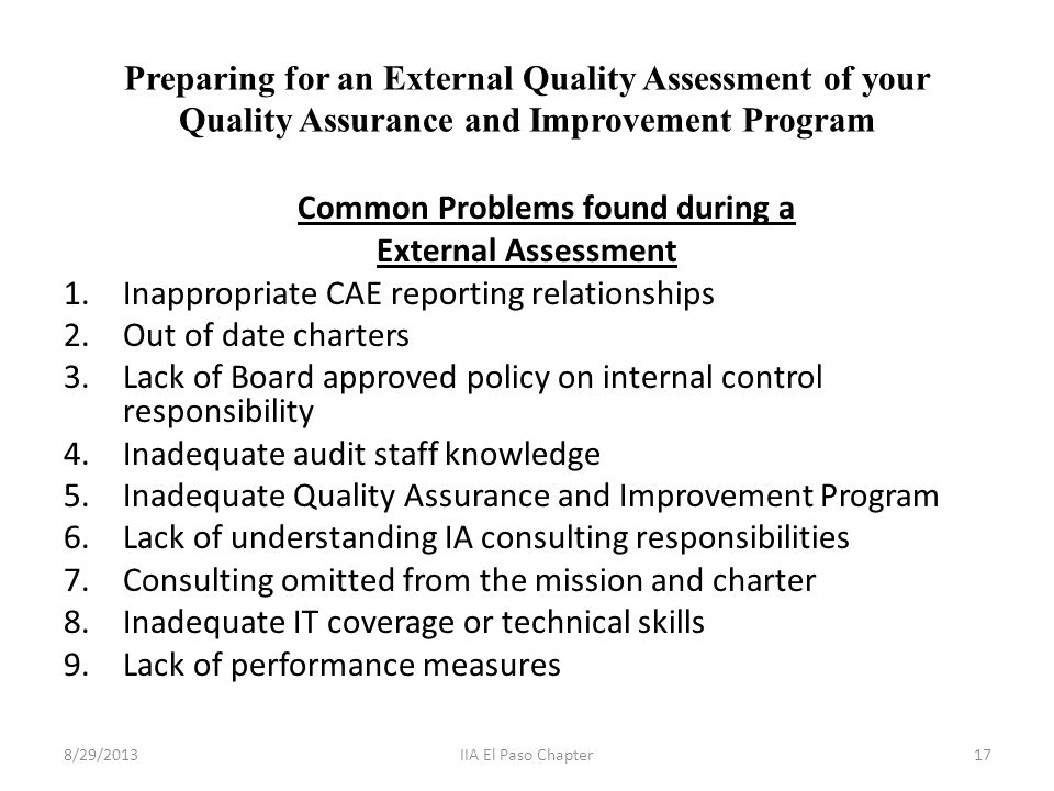 Preparing for an External Quality Assessment of your Quality Assurance and Improvement Program Common Problems found during a External Assessment 1.Inappropriate CAE reporting relationships 2.Out of date charters 3.Lack of Board approved policy on internal control responsibility 4.Inadequate audit staff knowledge 5.Inadequate Quality Assurance and Improvement Program 6.Lack of understanding IA consulting responsibilities 7.Consulting omitted from the mission and charter 8.Inadequate IT coverage or technical skills 9.Lack of performance measures 8/29/201317IIA El Paso Chapter
