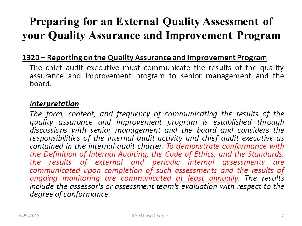 Preparing for an External Quality Assessment of your Quality Assurance and Improvement Program 1320 – Reporting on the Quality Assurance and Improvement Program The chief audit executive must communicate the results of the quality assurance and improvement program to senior management and the board.