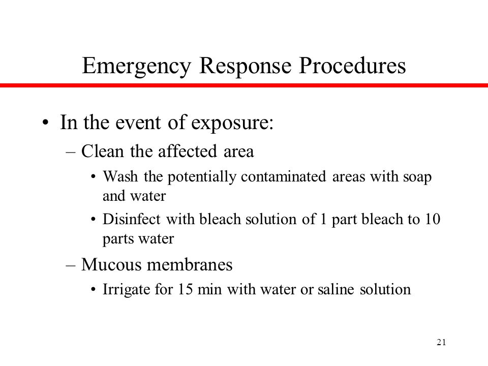 21 Emergency Response Procedures In the event of exposure: –Clean the affected area Wash the potentially contaminated areas with soap and water Disinfect with bleach solution of 1 part bleach to 10 parts water –Mucous membranes Irrigate for 15 min with water or saline solution