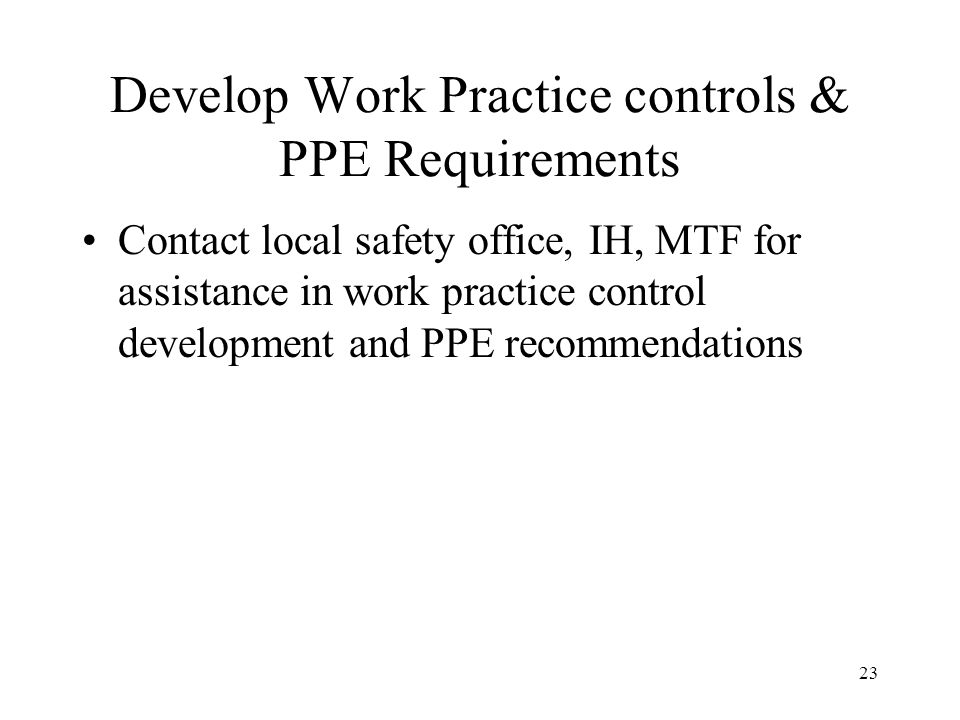 23 Develop Work Practice controls & PPE Requirements Contact local safety office, IH, MTF for assistance in work practice control development and PPE recommendations