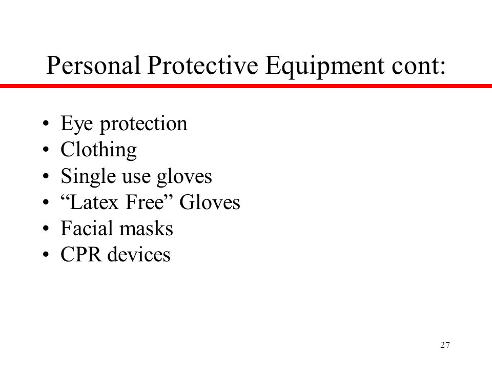 27 Personal Protective Equipment cont: Eye protection Clothing Single use gloves Latex Free Gloves Facial masks CPR devices