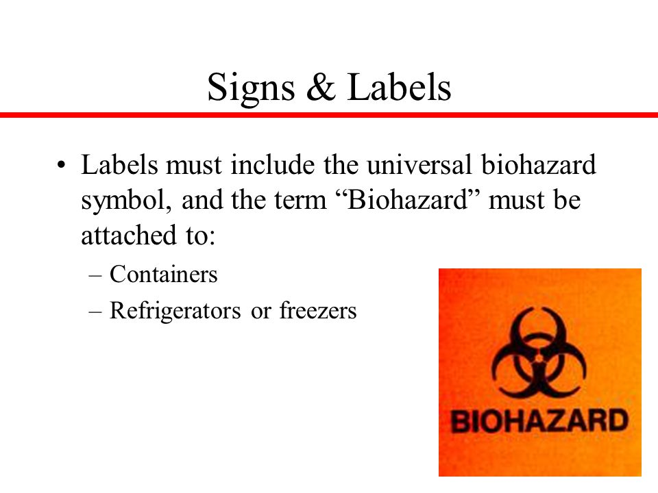 7 Signs & Labels Labels must include the universal biohazard symbol, and the term Biohazard must be attached to: –Containers –Refrigerators or freezers