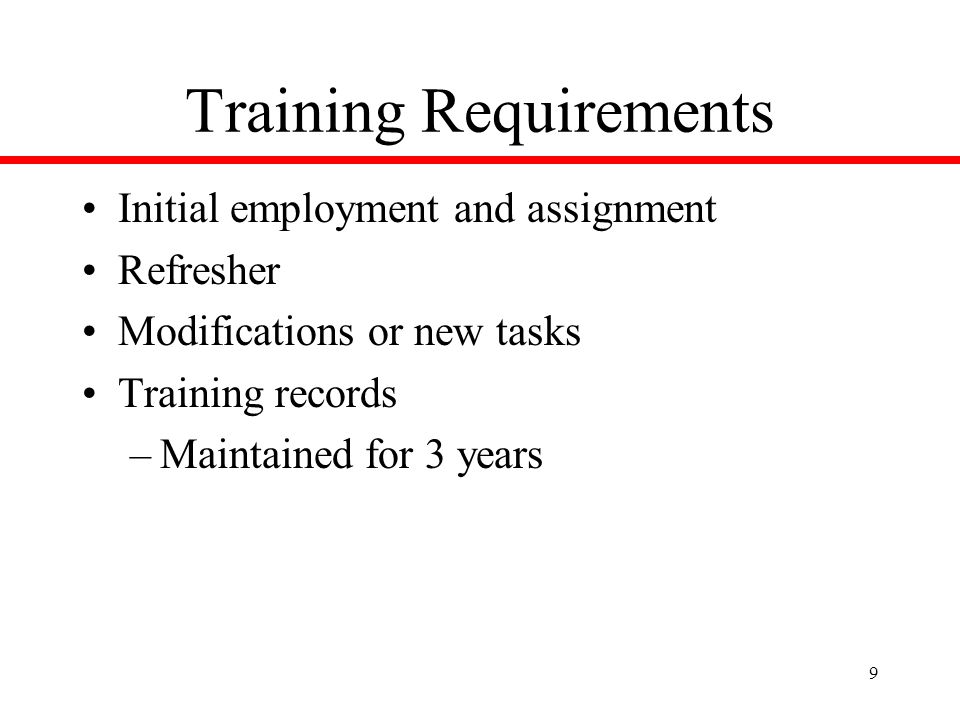 9 Training Requirements Initial employment and assignment Refresher Modifications or new tasks Training records –Maintained for 3 years