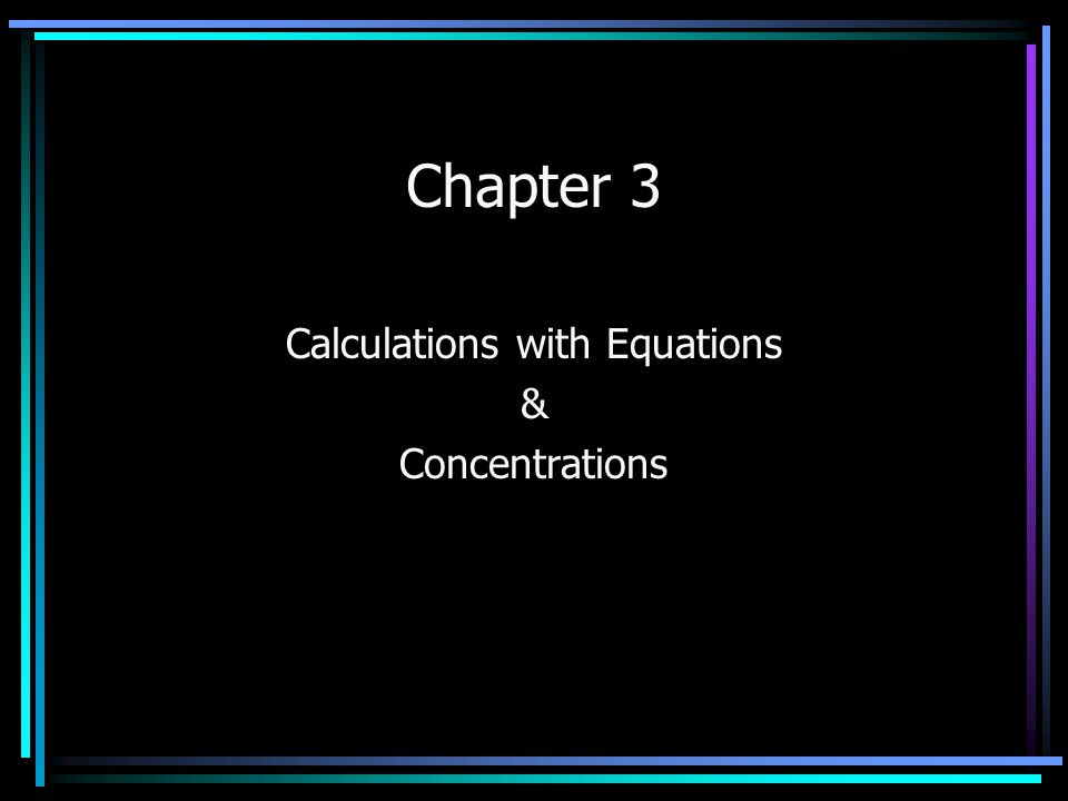Chapter 3 Calculations with Equations & Concentrations