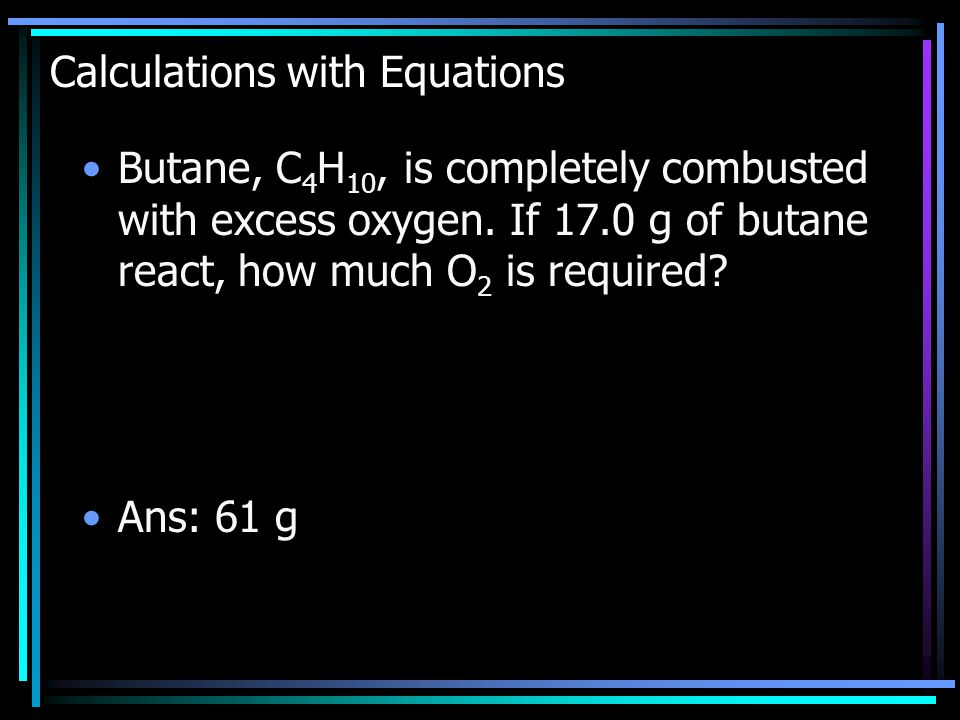 Calculations with Equations Butane, C 4 H 10, is completely combusted with excess oxygen.