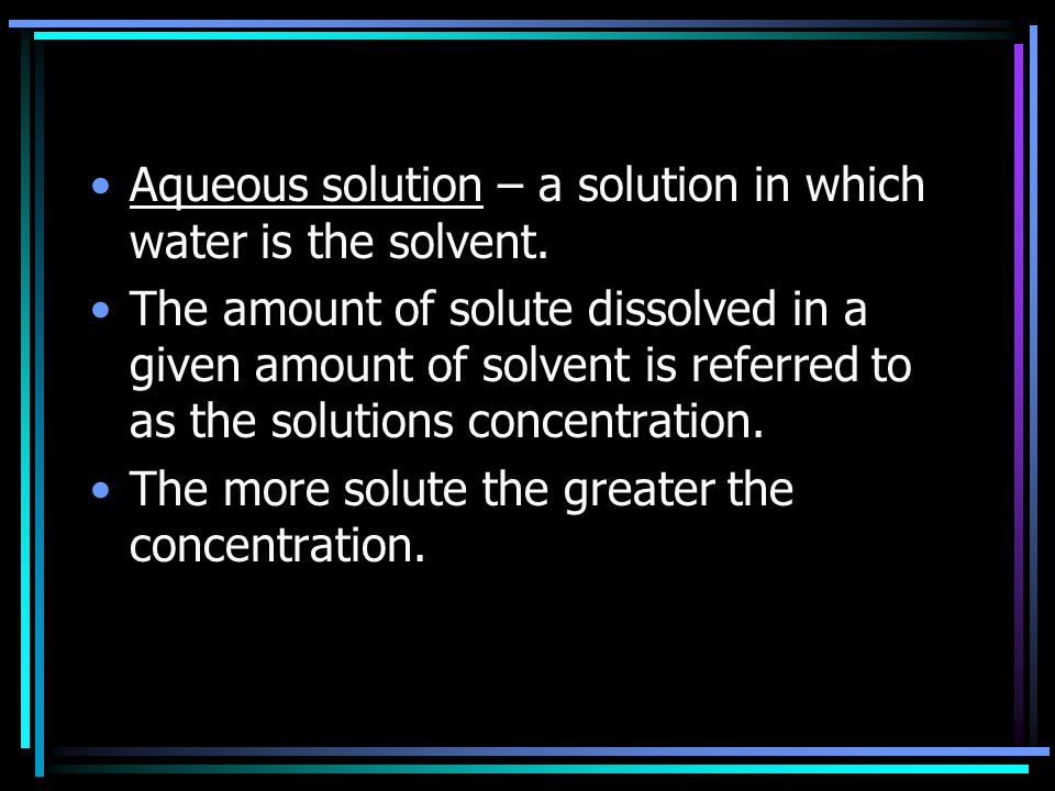 Aqueous solution – a solution in which water is the solvent.