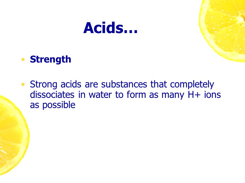 Acids… Strength Strong acids are substances that completely dissociates in water to form as many H+ ions as possible