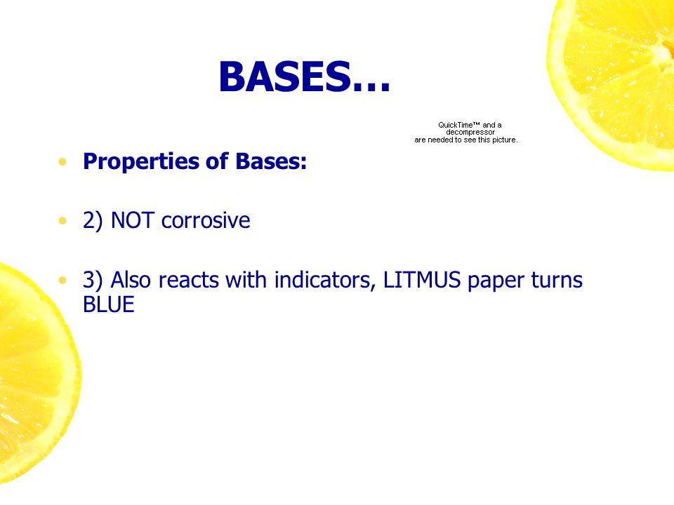 BASES… Properties of Bases: 2) NOT corrosive 3) Also reacts with indicators, LITMUS paper turns BLUE