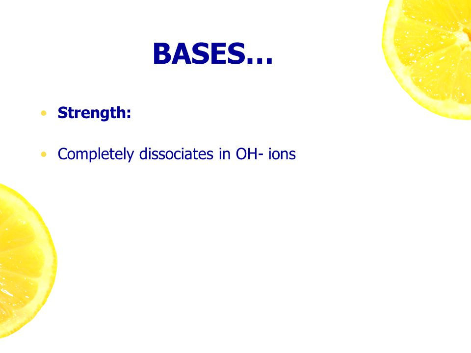BASES… Strength: Completely dissociates in OH- ions