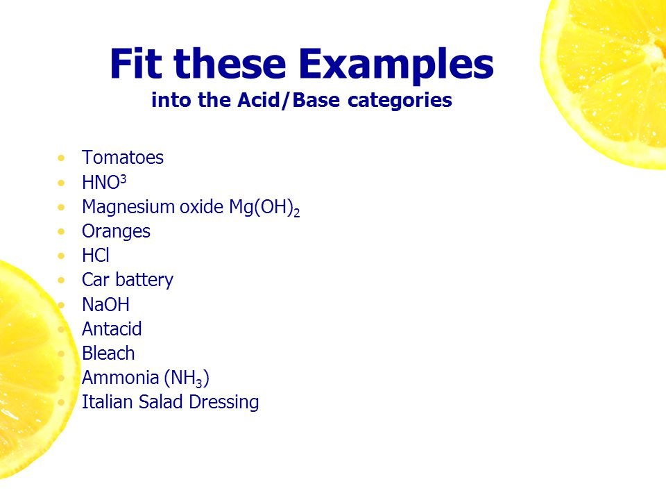Fit these Examples into the Acid/Base categories Tomatoes HNO 3 Magnesium oxide Mg(OH) 2 Oranges HCl Car battery NaOH Antacid Bleach Ammonia (NH 3 ) Italian Salad Dressing