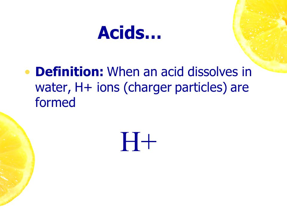 Acids… Definition: When an acid dissolves in water, H+ ions (charger particles) are formed H+