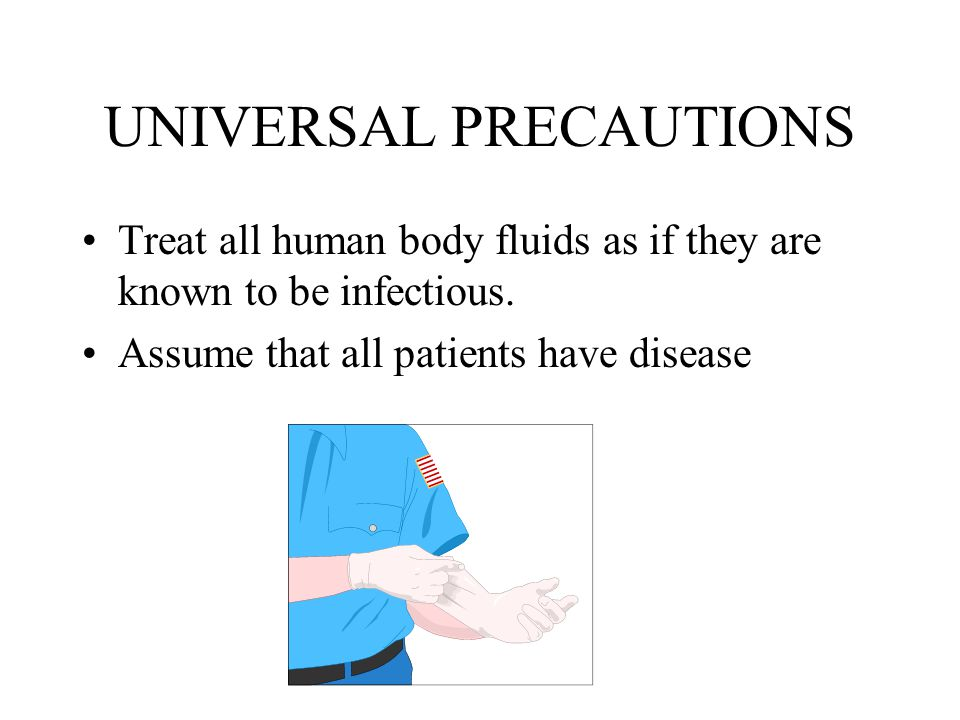 UNIVERSAL PRECAUTIONS Treat all human body fluids as if they are known to be infectious.