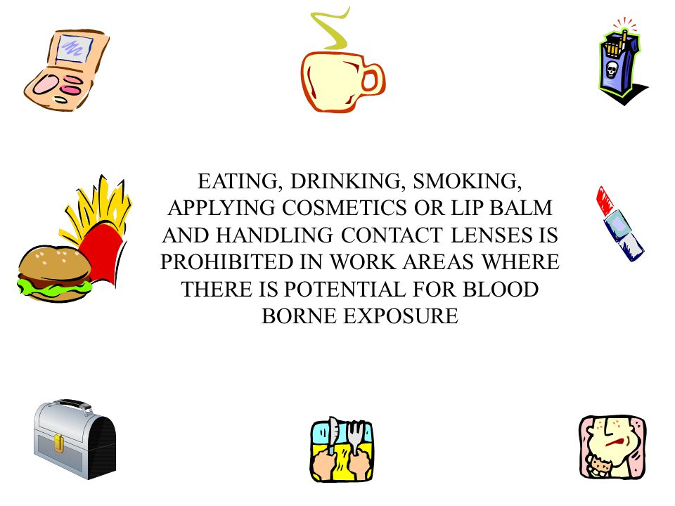 EATING, DRINKING, SMOKING, APPLYING COSMETICS OR LIP BALM AND HANDLING CONTACT LENSES IS PROHIBITED IN WORK AREAS WHERE THERE IS POTENTIAL FOR BLOOD BORNE EXPOSURE