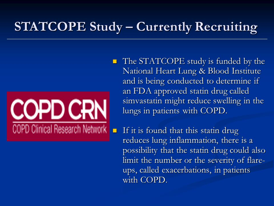 The STATCOPE study is funded by the National Heart Lung & Blood Institute and is being conducted to determine if an FDA approved statin drug called simvastatin might reduce swelling in the lungs in patients with COPD.
