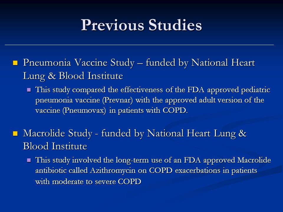 Previous Studies Pneumonia Vaccine Study – funded by National Heart Lung & Blood Institute Pneumonia Vaccine Study – funded by National Heart Lung & Blood Institute This study compared the effectiveness of the FDA approved pediatric pneumonia vaccine (Prevnar) with the approved adult version of the vaccine (Pneumovax) in patients with COPD.