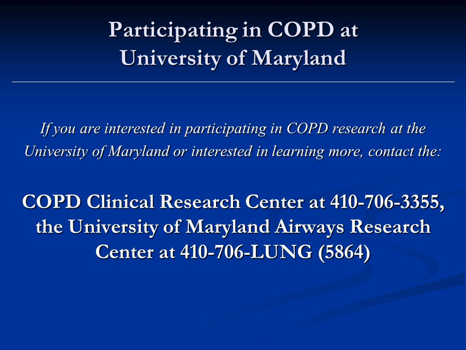 Participating in COPD at University of Maryland If you are interested in participating in COPD research at the University of Maryland or interested in learning more, contact the: COPD Clinical Research Center at , the University of Maryland Airways Research Center at LUNG (5864)