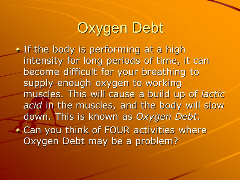 Oxygen Debt If the body is performing at a high intensity for long periods of time, it can become difficult for your breathing to supply enough oxygen to working muscles.