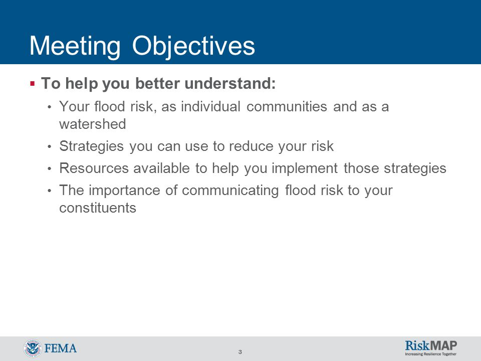 3 Meeting Objectives  To help you better understand: Your flood risk, as individual communities and as a watershed Strategies you can use to reduce your risk Resources available to help you implement those strategies The importance of communicating flood risk to your constituents