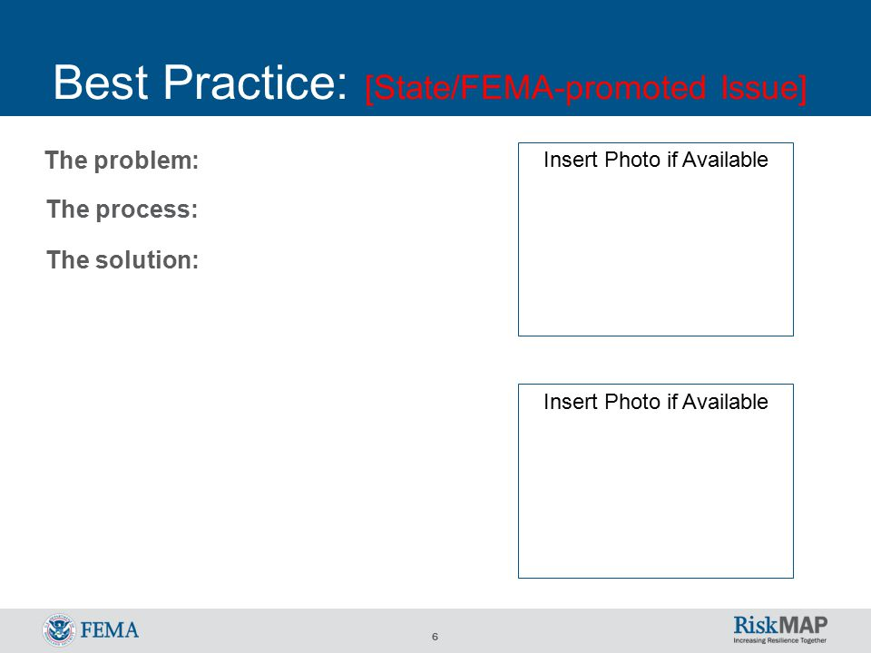 6 Best Practice: [State/FEMA-promoted Issue] The process: The solution: The problem: Insert Photo if Available