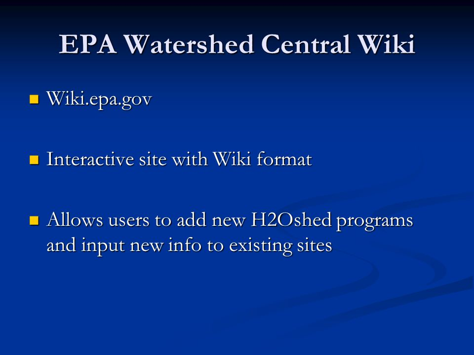 EPA Watershed Central Wiki Wiki.epa.gov Wiki.epa.gov Interactive site with Wiki format Interactive site with Wiki format Allows users to add new H2Oshed programs and input new info to existing sites Allows users to add new H2Oshed programs and input new info to existing sites