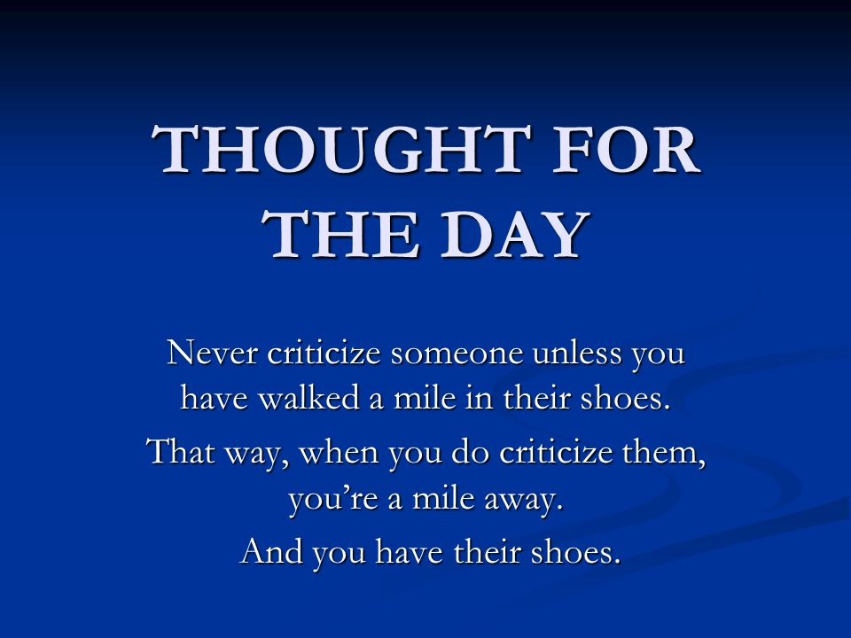 Never criticize someone unless you have walked a mile in their shoes.