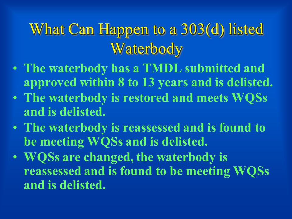 What Can Happen to a 303(d) listed Waterbody The waterbody has a TMDL submitted and approved within 8 to 13 years and is delisted.