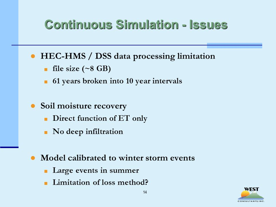 Continuous Simulation - Issues ●HEC-HMS / DSS data processing limitation ■ file size (~8 GB) ■ 61 years broken into 10 year intervals ●Soil moisture recovery ■ Direct function of ET only ■ No deep infiltration ●Model calibrated to winter storm events ■ Large events in summer ■ Limitation of loss method.
