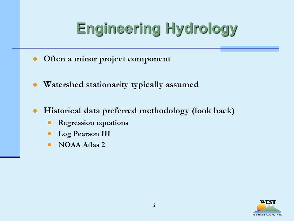 Engineering Hydrology ●Often a minor project component ●Watershed stationarity typically assumed ●Historical data preferred methodology (look back) ●Regression equations ●Log Pearson III ●NOAA Atlas 2 2