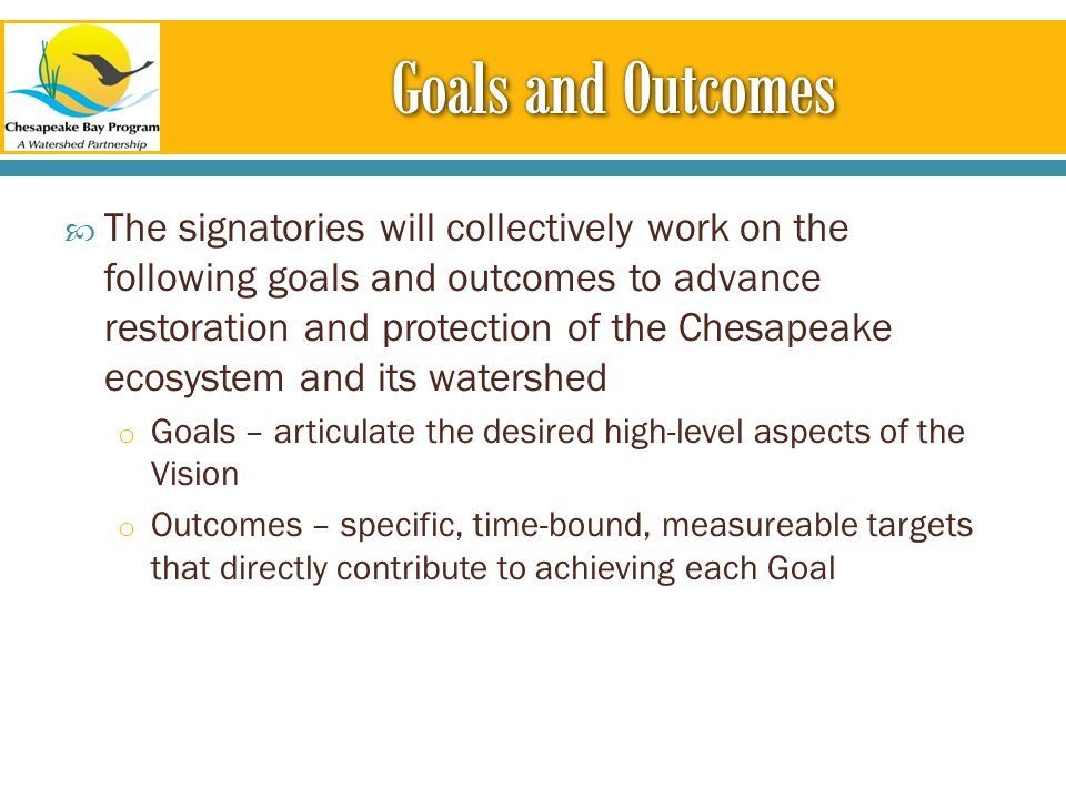  The signatories will collectively work on the following goals and outcomes to advance restoration and protection of the Chesapeake ecosystem and its watershed o Goals – articulate the desired high-level aspects of the Vision o Outcomes – specific, time-bound, measureable targets that directly contribute to achieving each Goal