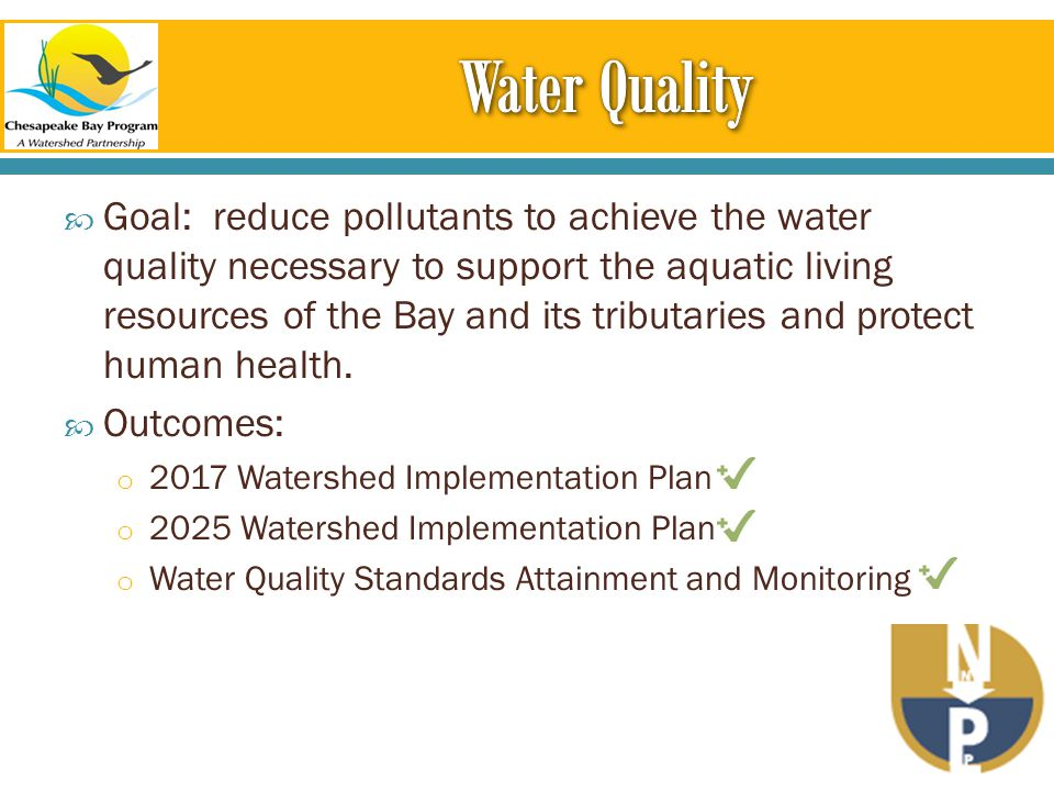  Goal: reduce pollutants to achieve the water quality necessary to support the aquatic living resources of the Bay and its tributaries and protect human health.