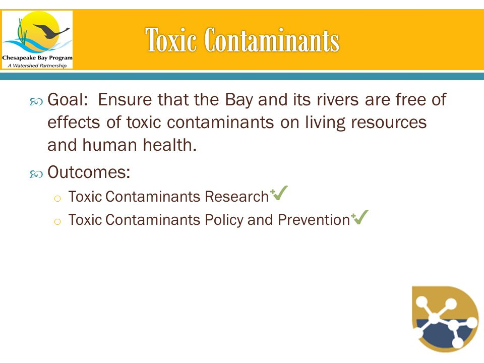  Goal: Ensure that the Bay and its rivers are free of effects of toxic contaminants on living resources and human health.