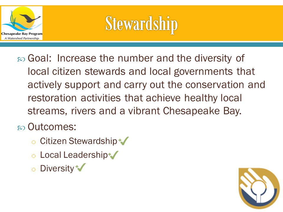  Goal: Increase the number and the diversity of local citizen stewards and local governments that actively support and carry out the conservation and restoration activities that achieve healthy local streams, rivers and a vibrant Chesapeake Bay.