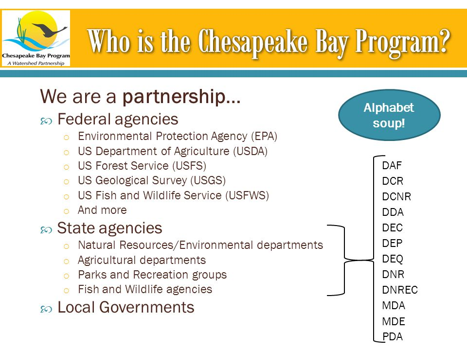 We are a partnership…  Federal agencies o Environmental Protection Agency (EPA) o US Department of Agriculture (USDA) o US Forest Service (USFS) o US Geological Survey (USGS) o US Fish and Wildlife Service (USFWS) o And more  State agencies o Natural Resources/Environmental departments o Agricultural departments o Parks and Recreation groups o Fish and Wildlife agencies  Local Governments DNREC MDA DDA DCR DNR MDE DEQ DEP DCNR PDA DEC DAF Alphabet soup!