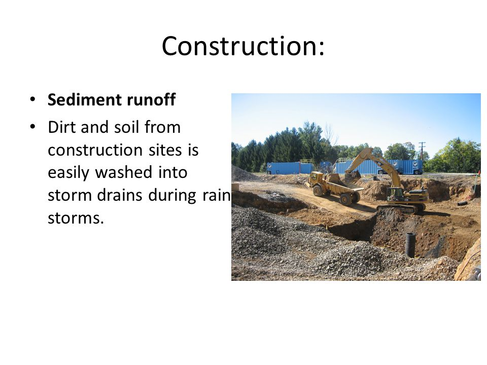 Construction: Sediment runoff Dirt and soil from construction sites is easily washed into storm drains during rain storms.