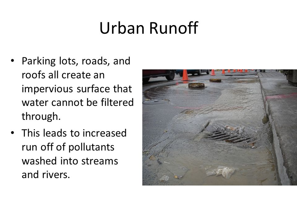 Urban Runoff Parking lots, roads, and roofs all create an impervious surface that water cannot be filtered through.