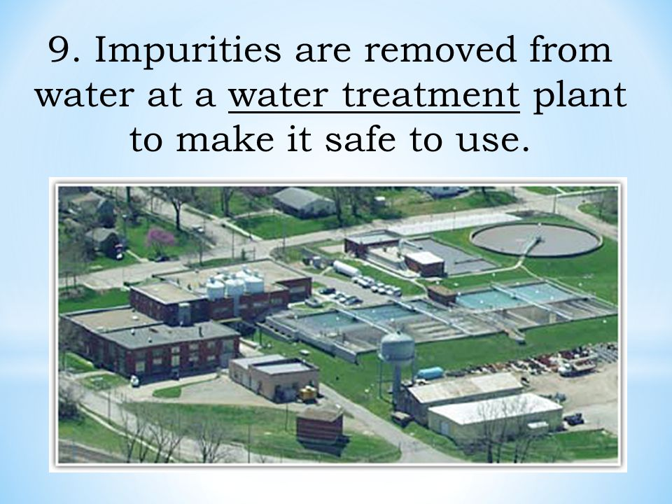 9. Impurities are removed from water at a water treatment plant to make it safe to use.