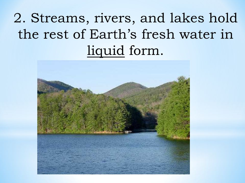 2. Streams, rivers, and lakes hold the rest of Earth's fresh water in liquid form.