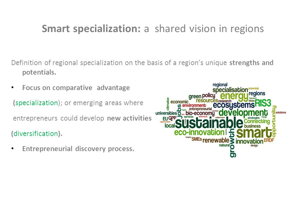 Smart specialization: a shared vision in regions Definition of regional specialization on the basis of a region's unique strengths and potentials.