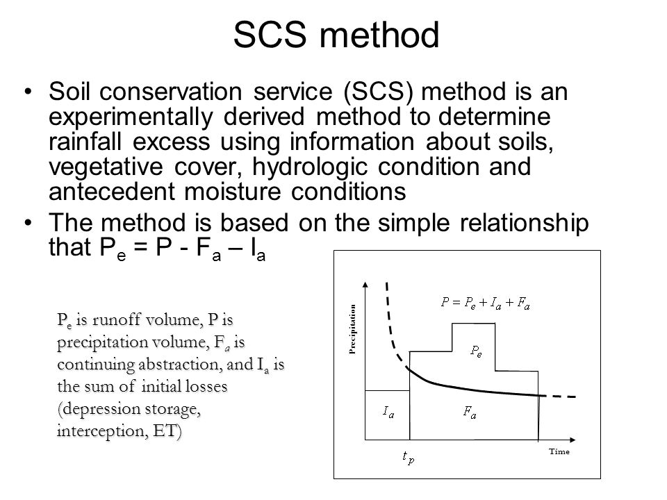 SCS method Soil conservation service (SCS) method is an experimentally derived method to determine rainfall excess using information about soils, vegetative cover, hydrologic condition and antecedent moisture conditions The method is based on the simple relationship that P e = P - F a – I a P e is runoff volume, P is precipitation volume, F a is continuing abstraction, and I a is the sum of initial losses (depression storage, interception, ET) Time Precipitation