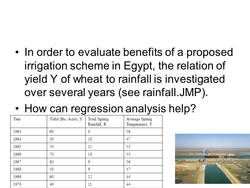 In order to evaluate benefits of a proposed irrigation scheme in Egypt, the relation of yield Y of wheat to rainfall is investigated over several years (see rainfall.JMP).
