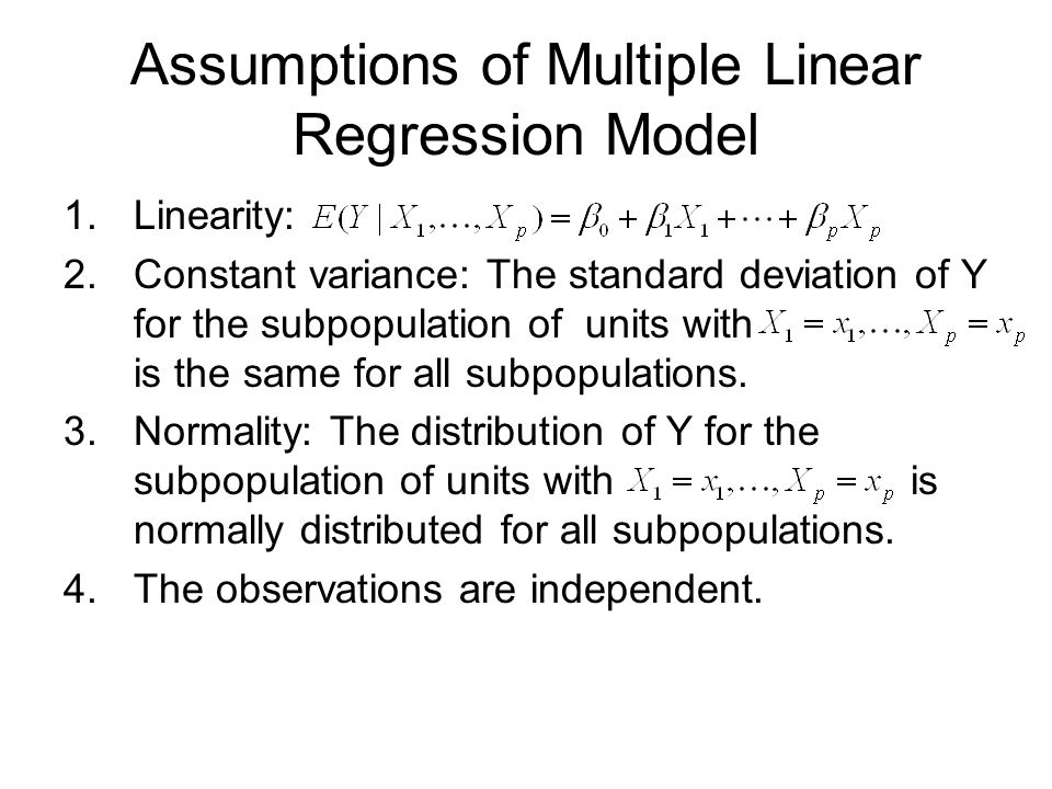 Assumptions of Multiple Linear Regression Model 1.Linearity: 2.Constant variance: The standard deviation of Y for the subpopulation of units with is the same for all subpopulations.