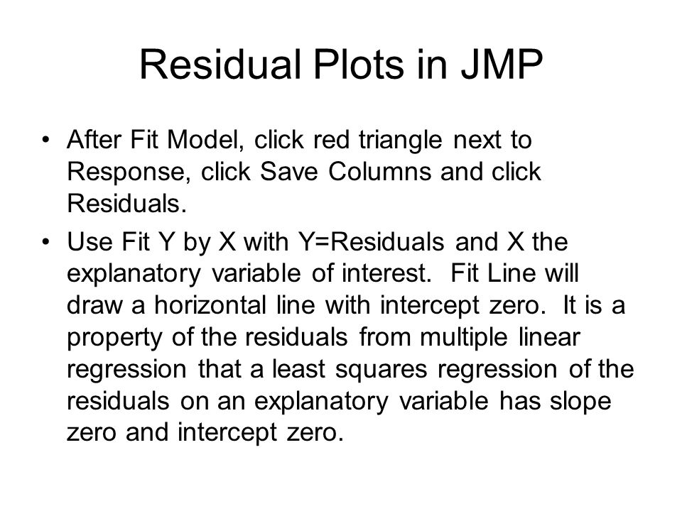 Residual Plots in JMP After Fit Model, click red triangle next to Response, click Save Columns and click Residuals.