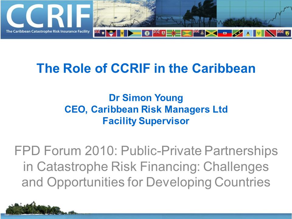 The Role of CCRIF in the Caribbean Dr Simon Young CEO, Caribbean Risk Managers Ltd Facility Supervisor FPD Forum 2010: Public-Private Partnerships in Catastrophe Risk Financing: Challenges and Opportunities for Developing Countries